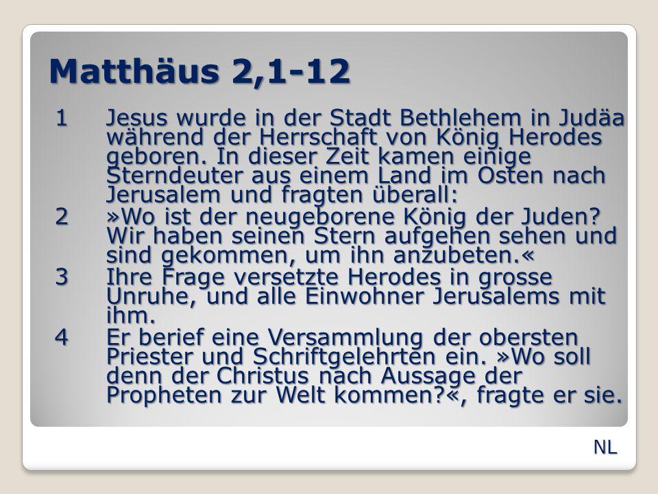 Matthäus 2,1-12 5»In Bethlehem«, sagten sie, »denn der Prophet hat geschrieben: 6O Bethlehem in Judäa, du bist alles andere als ein unbedeutendes Dorf, denn ein Herrscher wird aus dir hervorgehen, der wie ein Hirte mein Volk Israel führen wird.« 7Daraufhin sandte Herodes eine geheime Botschaft an die Sterndeuter und bat sie zu sich.