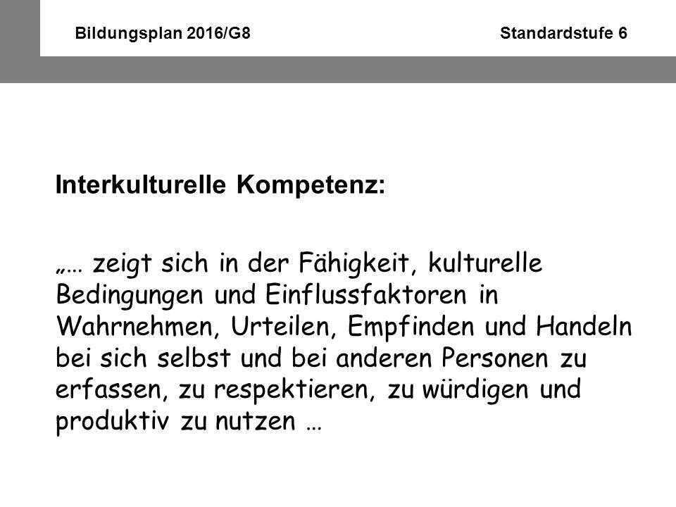 Bildungsplan 2016/G8 Standardstufe 6 Interkulturelle Kompetenz: … im Sinne einer wechselseitigen Anpassung, von Toleranz gegenüber Inkompatibilitäten und einer Entwicklung hin zu synergieträchtigen Formen der Zusammenarbeit, des Zusammenlebens und handlungswirksamer Orientierungsmuster … (Thomas 2003: 143)