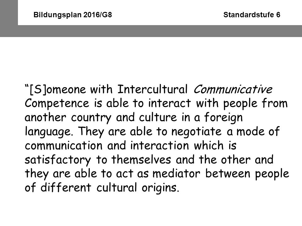 Bildungsplan 2016/G8 Standardstufe 6 Their knowledge of another culture is linked to their language competence through their ability to use language appropriately – sociolinguistic and discourse competence – and their awareness of the specific meanings, values and connotations of the language.