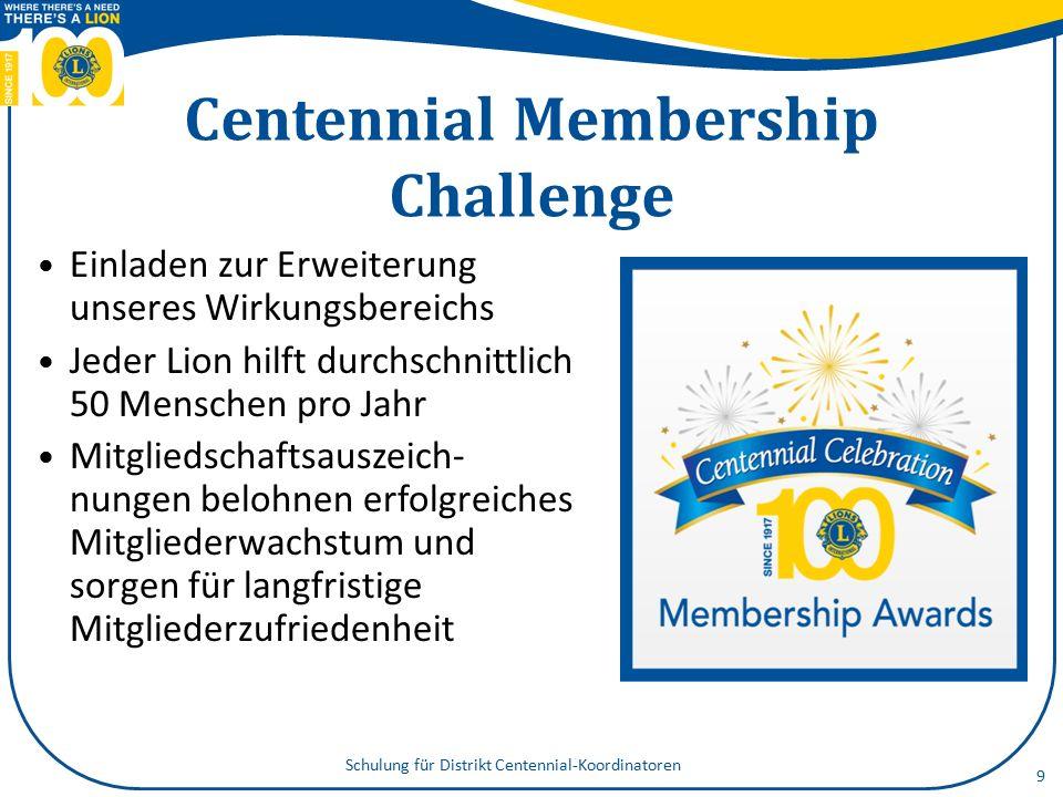 Centennial Community Legacy- Projekte Kontaktaufnahme mit der Gemeinde Projekte, die Gemeindebedürfnissen nachkommen und Lions ein sichtbares, bleibendes Denkmal setzen 10 Schulung für Distrikt Centennial-Koordinatoren