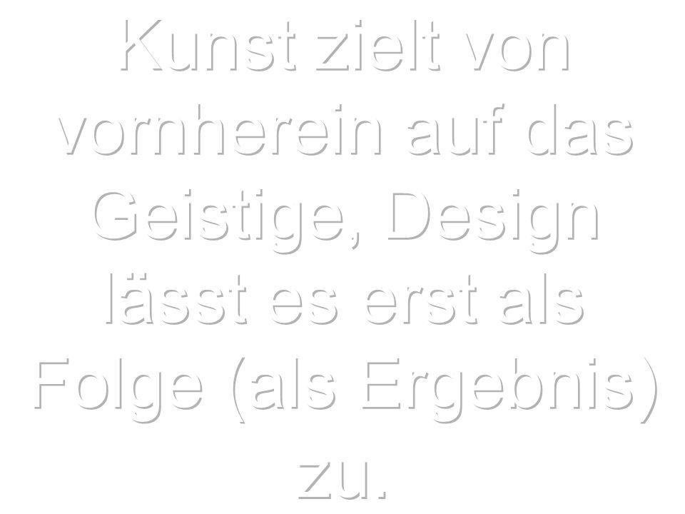 Kunst zielt von vornherein auf das Geistige, Design lässt es erst als Folge (als Ergebnis) zu.