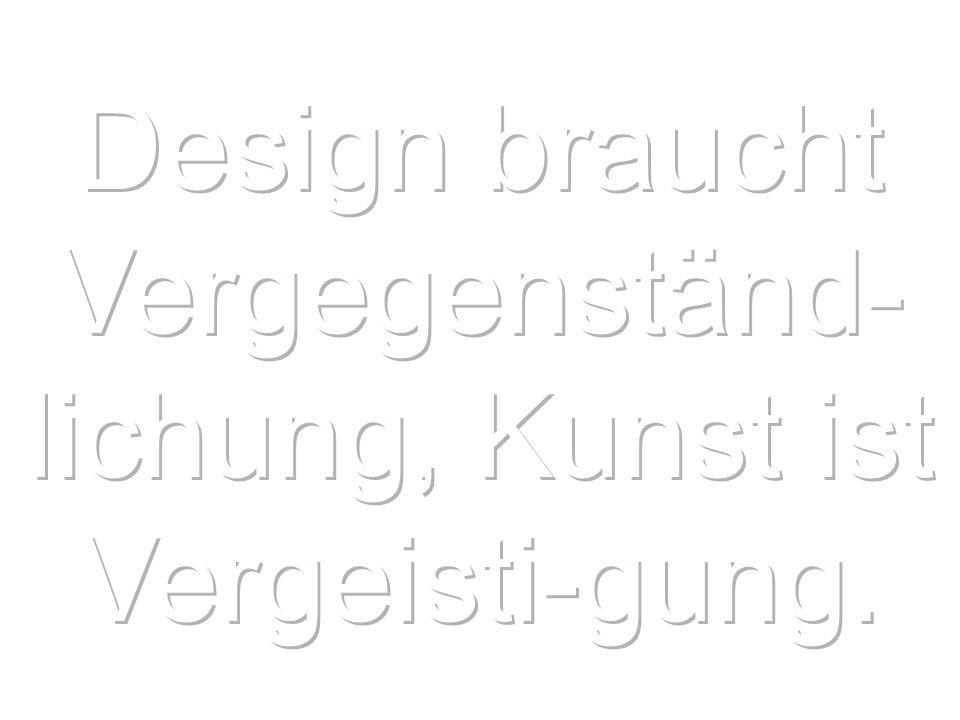 Design braucht Vergegenständ-lichung, Kunst ist Vergeisti-gung.
