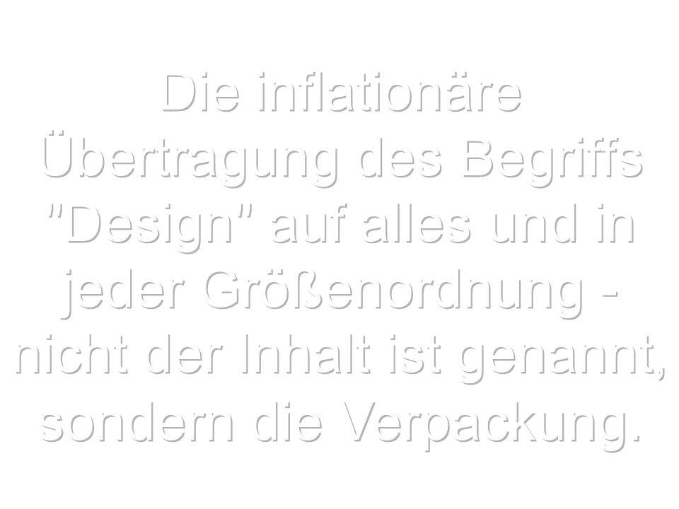 Die inflationäre Übertragung des Begriffs Design auf alles und in jeder Größenordnung - nicht der Inhalt ist genannt, sondern die Verpackung.