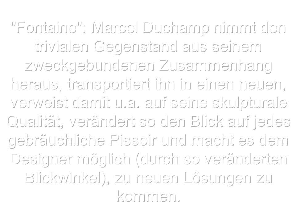 Fontaine : Marcel Duchamp nimmt den trivialen Gegenstand aus seinem zweckgebundenen Zusammenhang heraus, transportiert ihn in einen neuen, verweist damit u.a.