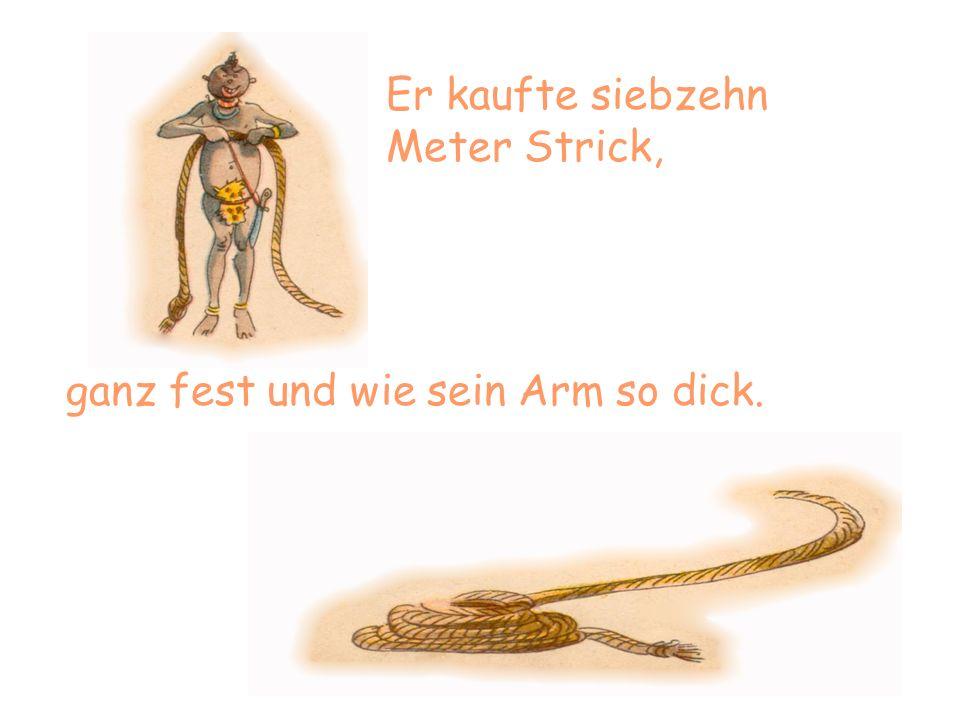 Er kaufte siebzehn Meter Strick, ganz fest und wie sein Arm so dick.