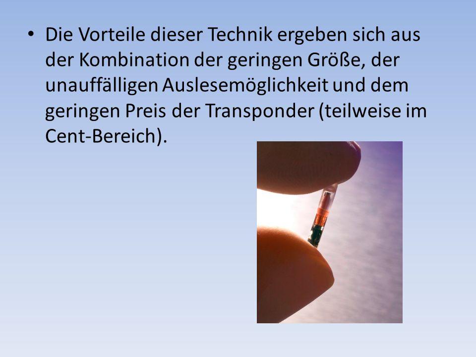 Die Vorteile dieser Technik ergeben sich aus der Kombination der geringen Größe, der unauffälligen Auslesemöglichkeit und dem geringen Preis der Transponder (teilweise im Cent-Bereich).