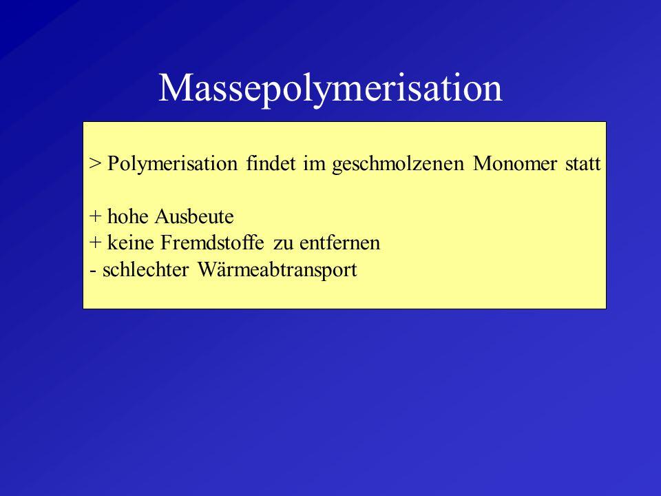 Massepolymerisation> Polymerisation findet im geschmolzenen Monomer statt. + hohe Ausbeute. + keine Fremdstoffe zu entfernen.