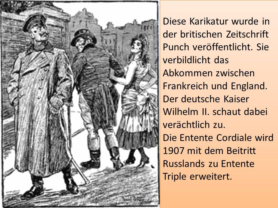 Diese Karikatur wurde in der britischen Zeitschrift Punch veröffentlicht. Sie verbildlicht das Abkommen zwischen Frankreich und England. Der deutsche Kaiser Wilhelm II. schaut dabei verächtlich zu.