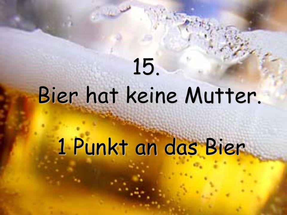 15. Bier hat keine Mutter. 1 Punkt an das Bier