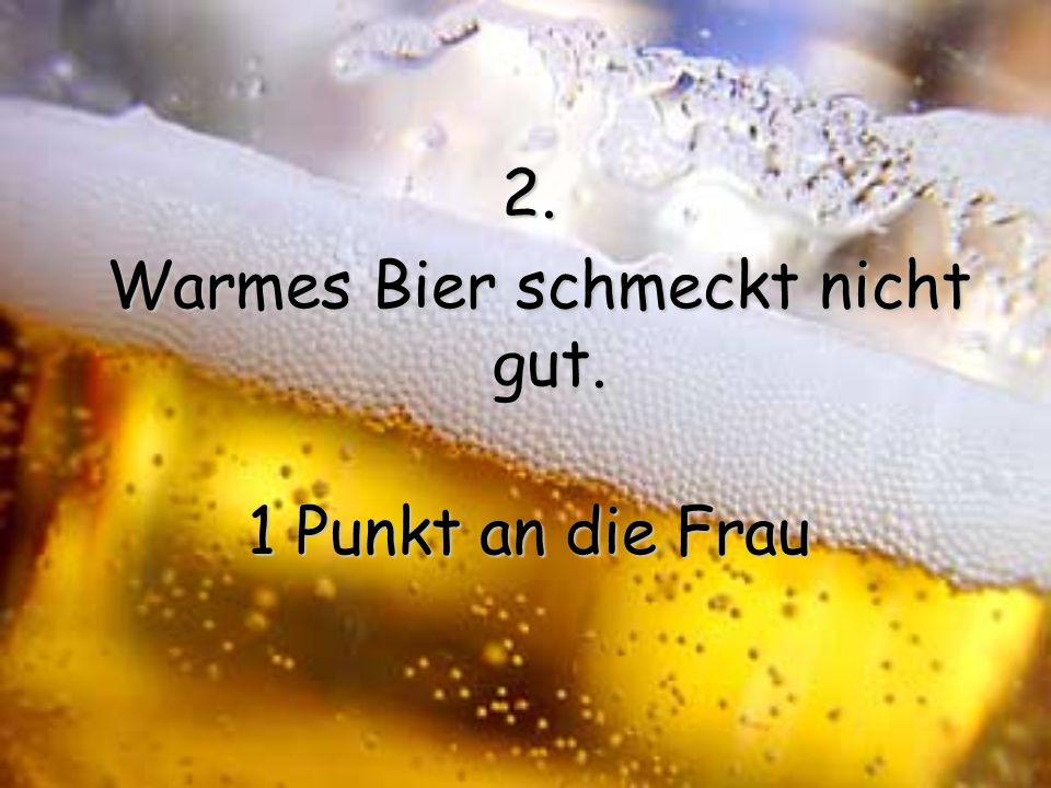 Warmes Bier schmeckt nicht gut.