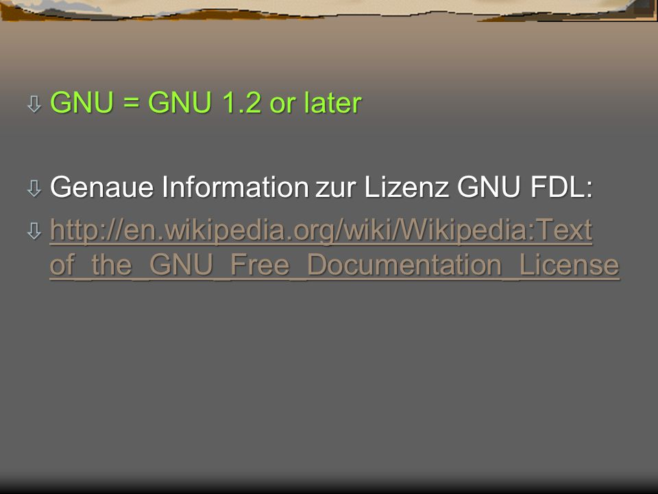 GNU = GNU 1.2 or later Genaue Information zur Lizenz GNU FDL: http://en.wikipedia.org/wiki/Wikipedia:Text of_the_GNU_Free_Documentation_License.
