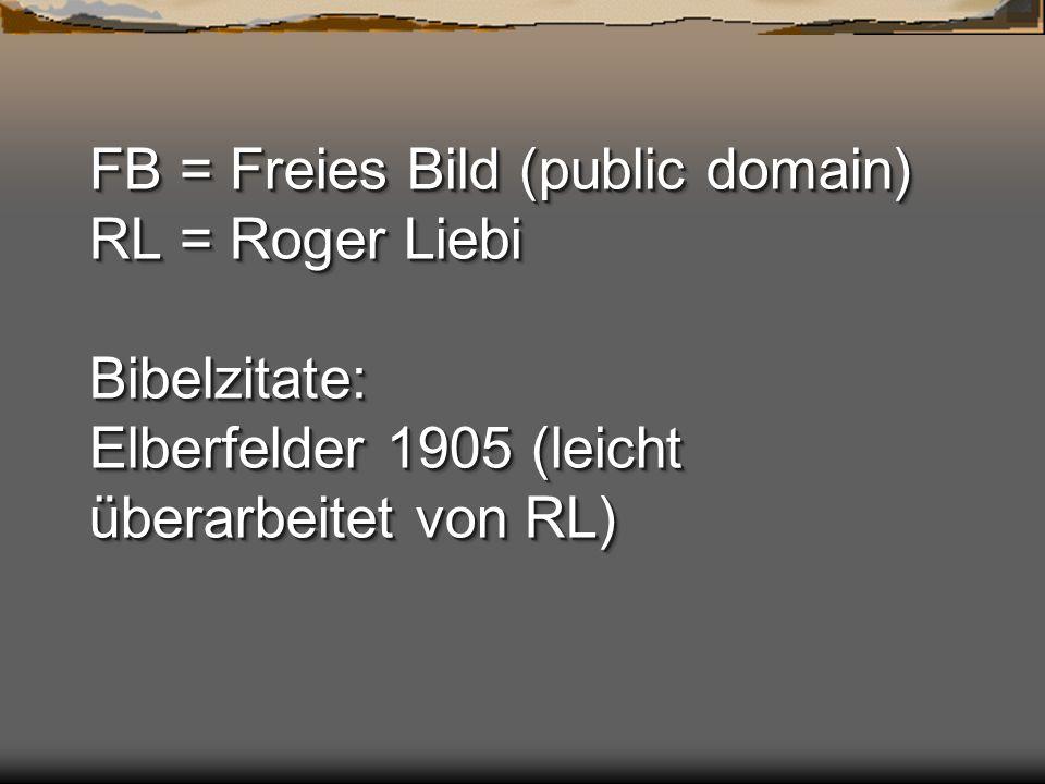 FB = Freies Bild (public domain) RL = Roger Liebi Bibelzitate: Elberfelder 1905 (leicht überarbeitet von RL)