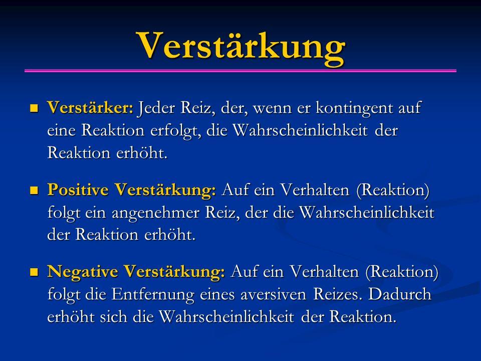 Verstärkung Verstärker: Jeder Reiz, der, wenn er kontingent auf eine Reaktion erfolgt, die Wahrscheinlichkeit der Reaktion erhöht.