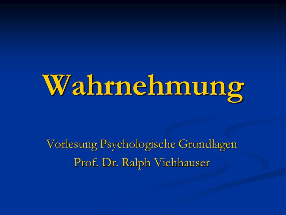 Vorlesung Psychologische Grundlagen Prof. Dr. Ralph Viehhauser