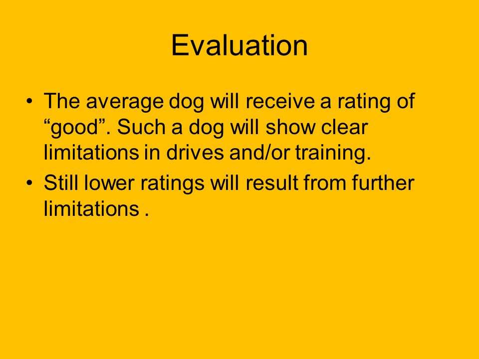 Evaluation The average dog will receive a rating of good . Such a dog will show clear limitations in drives and/or training.