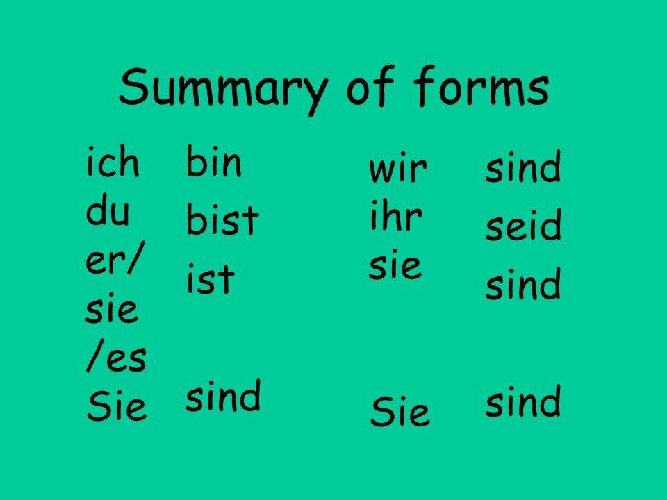 Summary of forms ich du er/sie/es Sie bin bist ist sind wir ihr sie