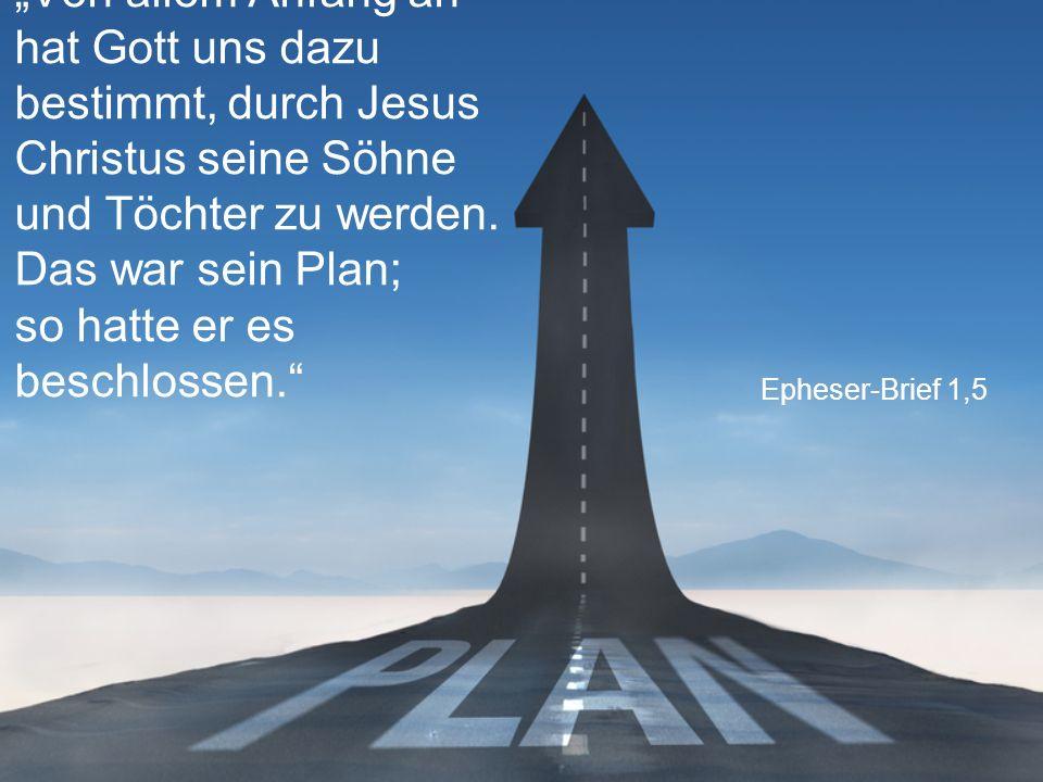 """""""Von allem Anfang an hat Gott uns dazu bestimmt, durch Jesus Christus seine Söhne und Töchter zu werden. Das war sein Plan; so hatte er es beschlossen."""