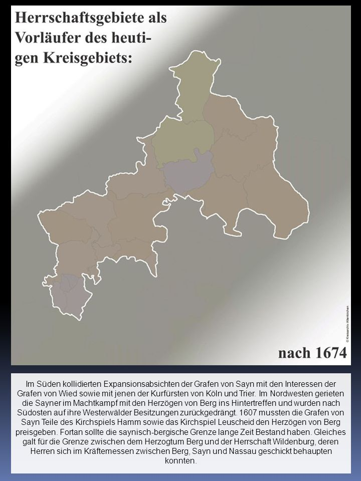 Im Süden kollidierten Expansionsabsichten der Grafen von Sayn mit den Interessen der Grafen von Wied sowie mit jenen der Kurfürsten von Köln und Trier.