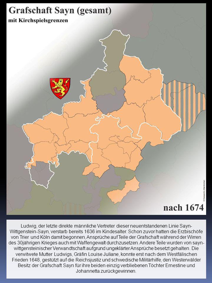 Ludwig, der letzte direkte männliche Vertreter dieser neuentstandenen Linie Sayn- Wittgenstein-Sayn, verstarb bereits 1636 im Kindesalter.