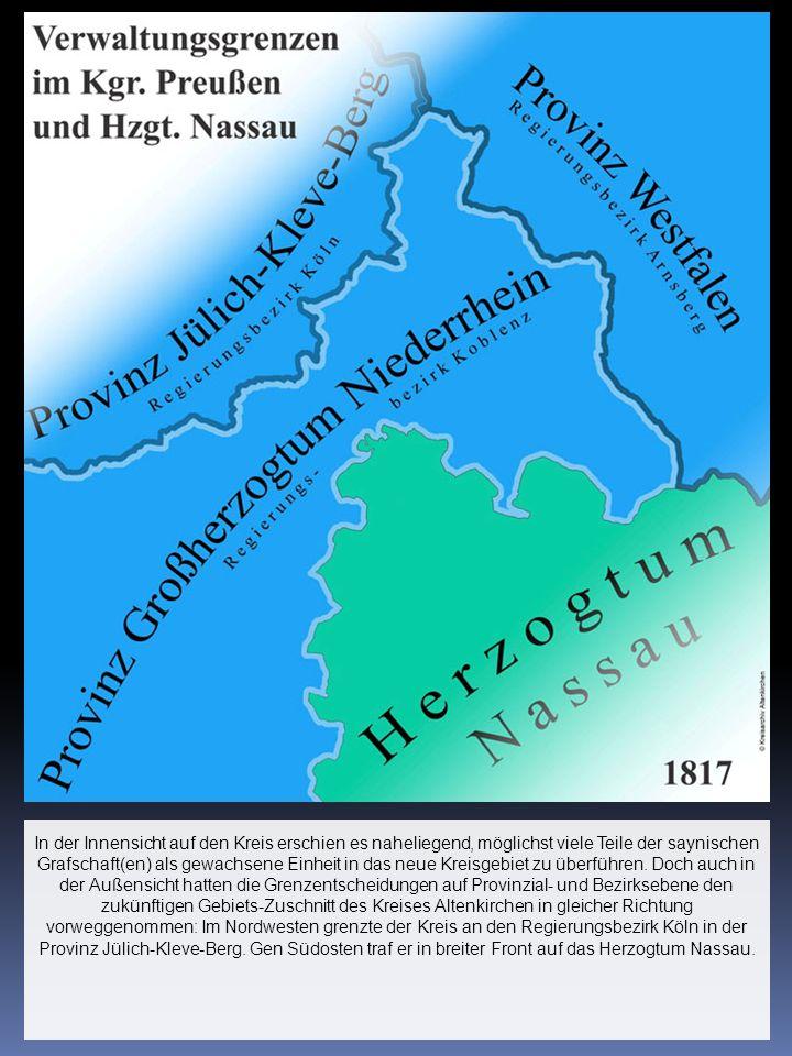 In der Innensicht auf den Kreis erschien es naheliegend, möglichst viele Teile der saynischen Grafschaft(en) als gewachsene Einheit in das neue Kreisgebiet zu überführen.