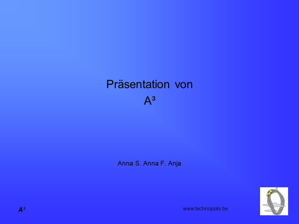 Präsentation von A³ Anna S. Anna F. Anja A³