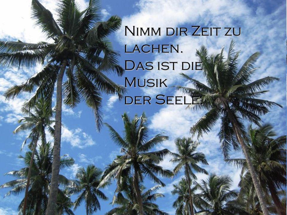 Nimm dir Zeit zu lachen. Das ist die Musik der Seele.