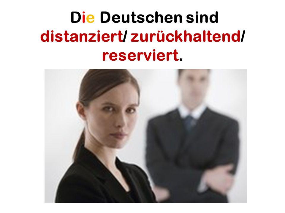 Die Deutschen sind distanziert/ zurückhaltend/ reserviert.