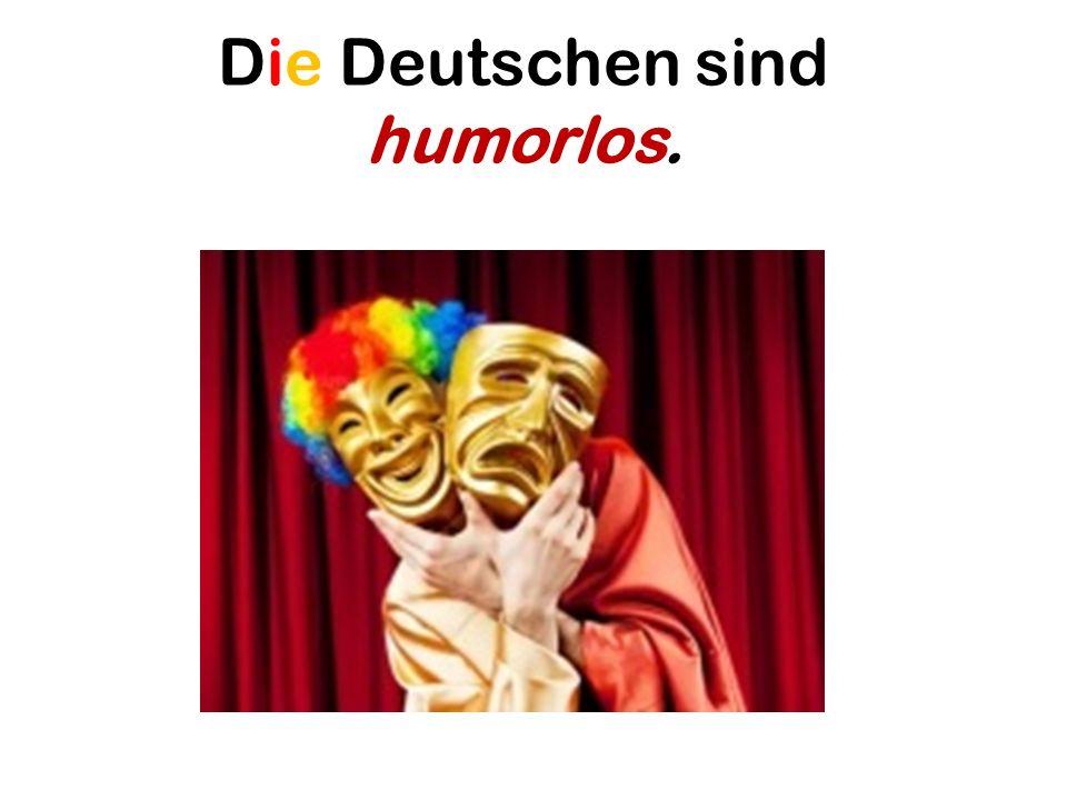 Die Deutschen sind humorlos.