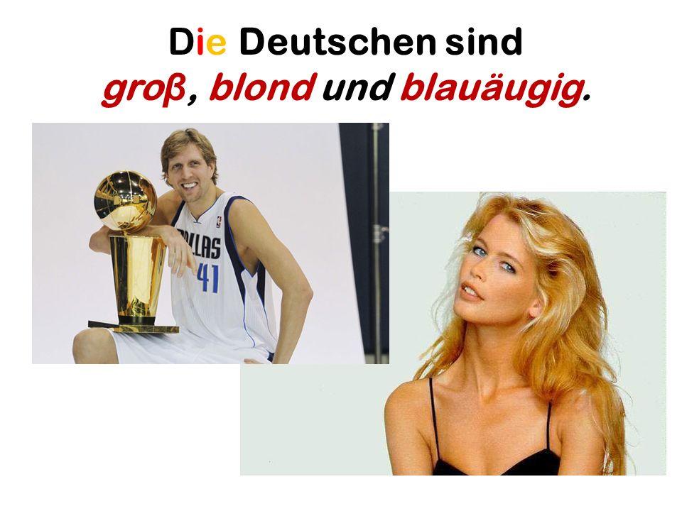 Die Deutschen sind groβ, blond und blauäugig.