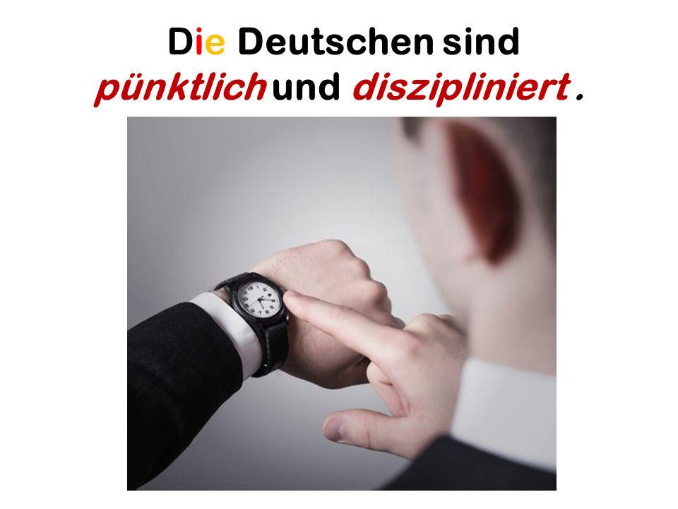 Die Deutschen sind pünktlich und diszipliniert .