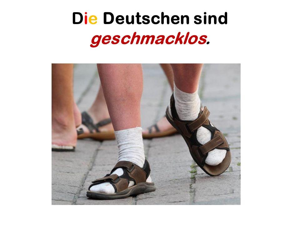 Die Deutschen sind geschmacklos.