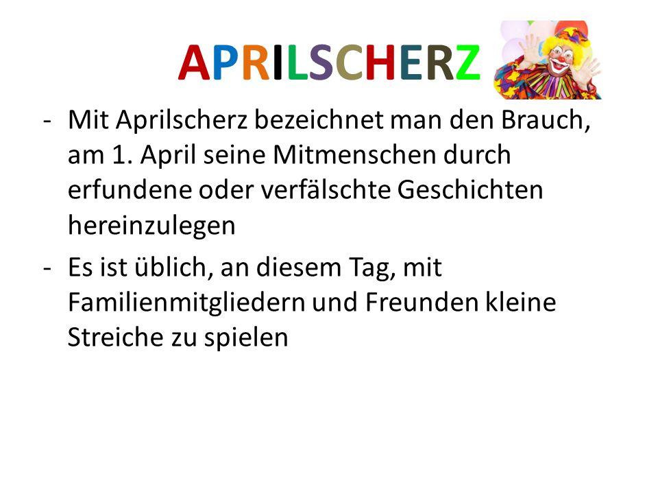 APRILSCHERZ Mit Aprilscherz bezeichnet man den Brauch, am 1. April seine Mitmenschen durch erfundene oder verfälschte Geschichten hereinzulegen.