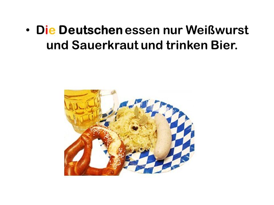 Die Deutschen essen nur Weißwurst und Sauerkraut und trinken Bier.