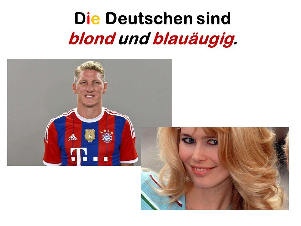 Die Deutschen sind blond und blauäugig.