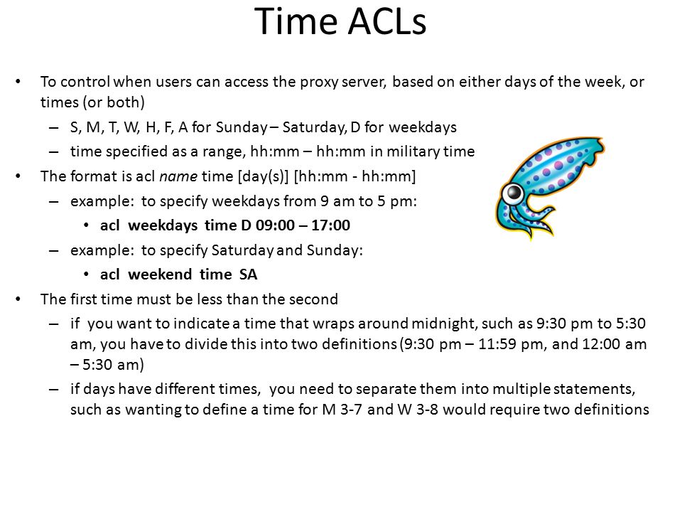Time ACLs To control when users can access the proxy server, based on either days of the week, or times (or both)