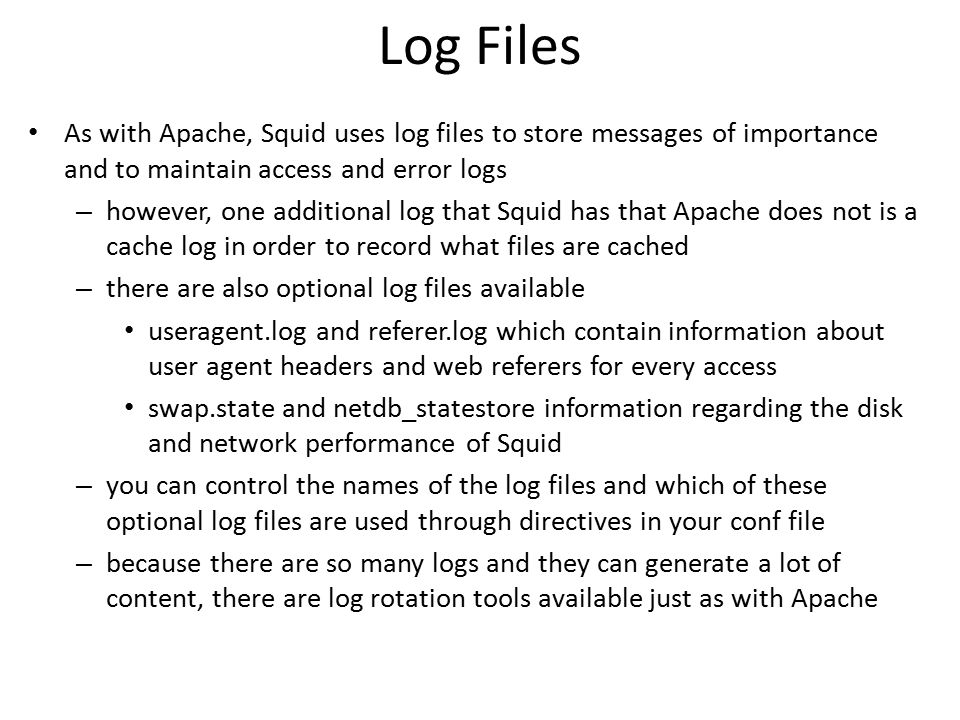 Log Files As with Apache, Squid uses log files to store messages of importance and to maintain access and error logs.