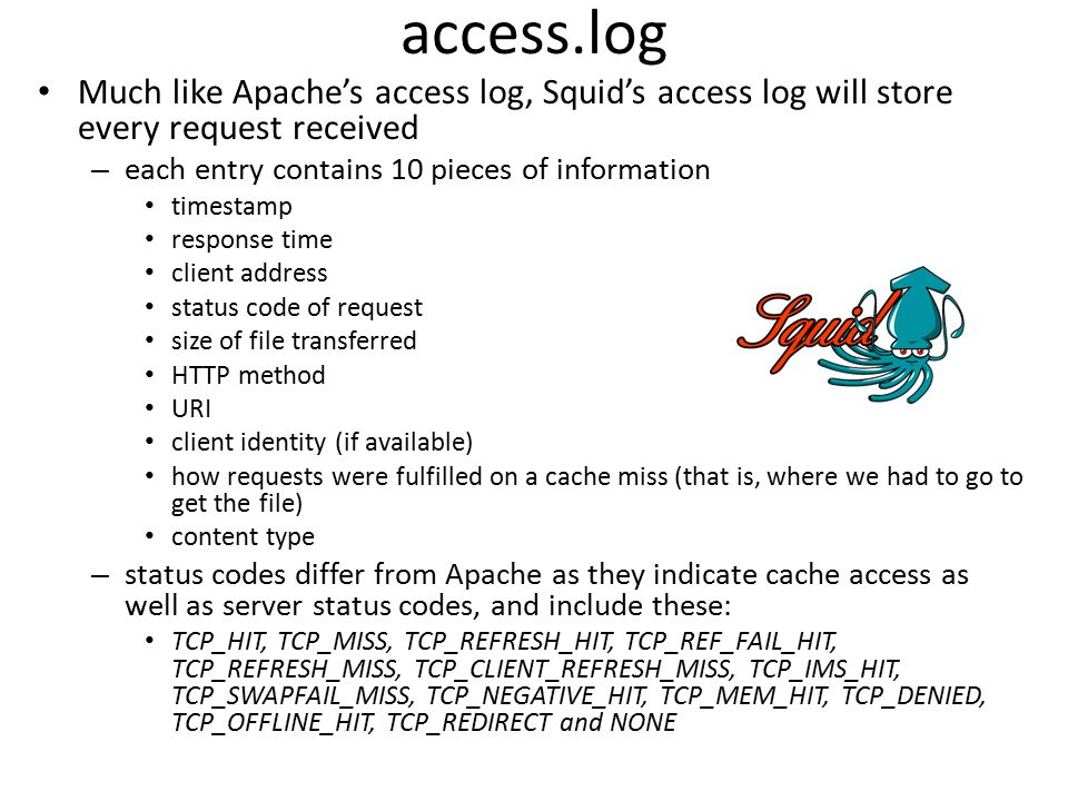 access.log Much like Apache's access log, Squid's access log will store every request received. each entry contains 10 pieces of information.