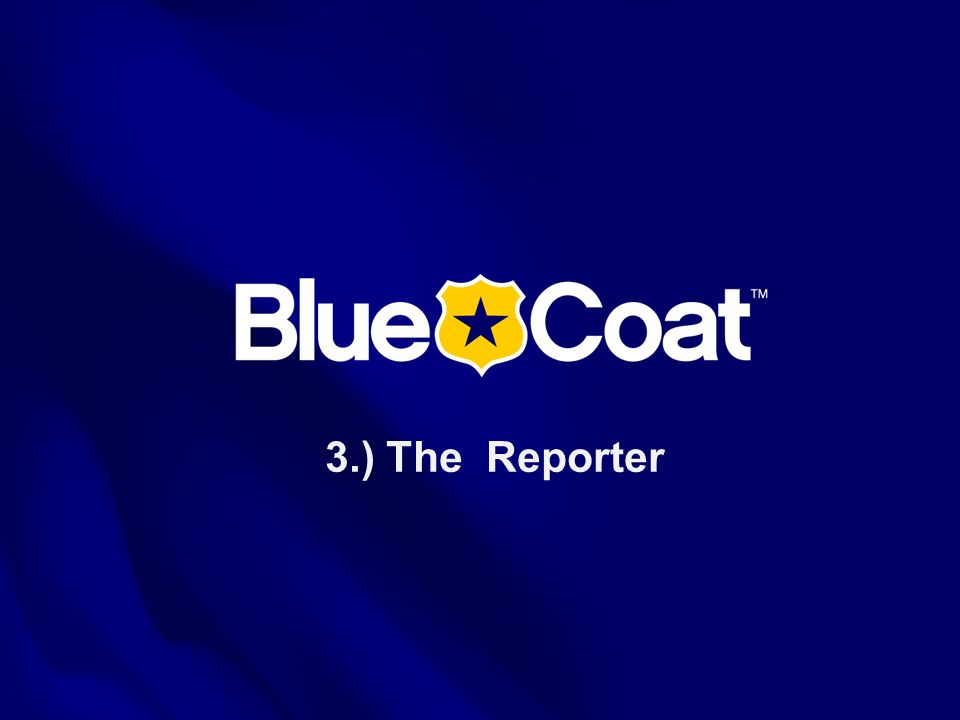 3.) The Reporter This is the Blue Coat Systems OVERVIEW presentation as of July 2005.