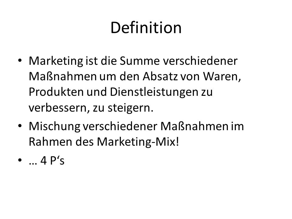 Definition Marketing ist die Summe verschiedener Maßnahmen um den Absatz von Waren, Produkten und Dienstleistungen zu verbessern, zu steigern.