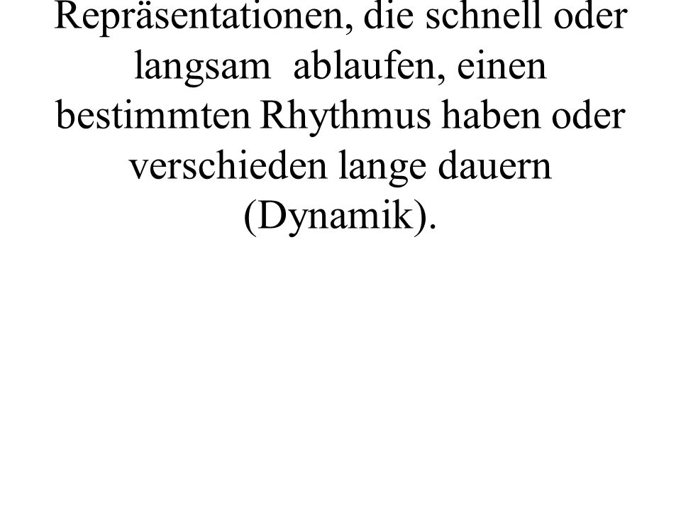 Weiters wird im subjektiven Erleben unterschieden zwischen Repräsentationen, die schnell oder langsam ablaufen, einen bestimmten Rhythmus haben oder verschieden lange dauern (Dynamik).