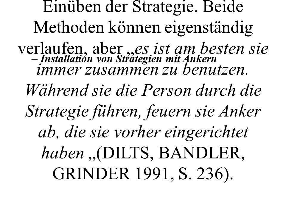 """Nachdem die gewünschte Strategie nun in einer eleganten Art und Weise vorliegt, muß sie dem Klienten zugänglich gemacht werden. Dies geschieht entweder über das Ankern oder durch Einüben der Strategie. Beide Methoden können eigenständig verlaufen, aber """"es ist am besten sie immer zusammen zu benutzen. Während sie die Person durch die Strategie führen, feuern sie Anker ab, die sie vorher eingerichtet haben """"(DILTS, BANDLER, GRINDER 1991, S. 236)."""
