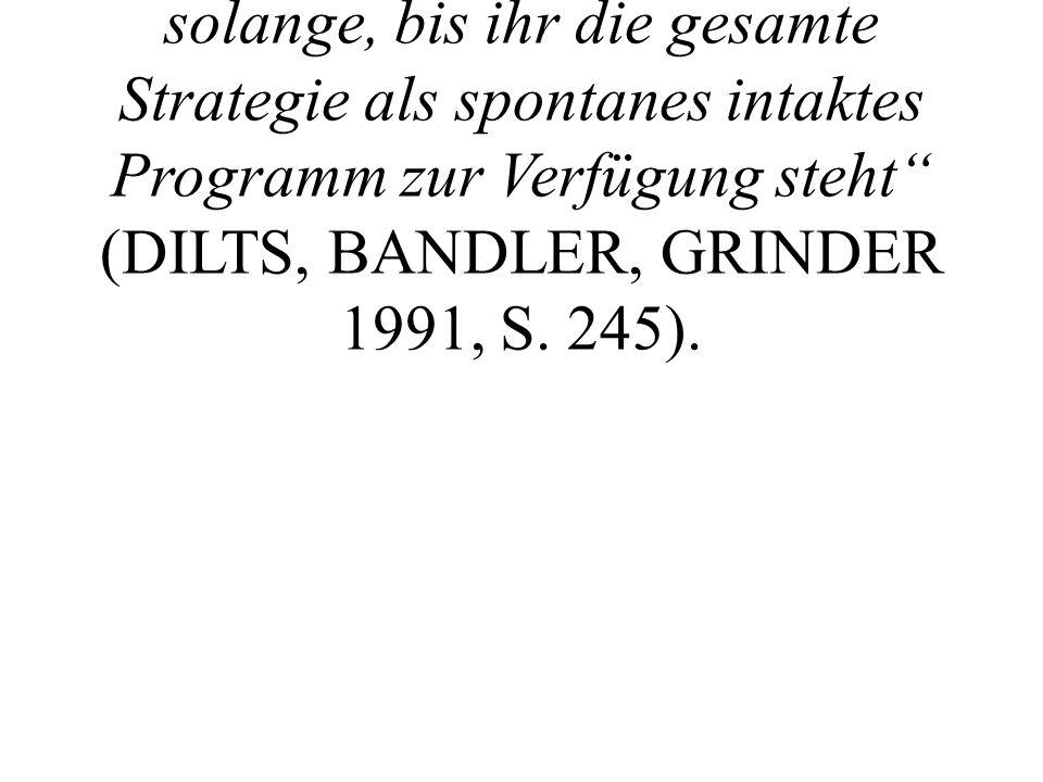 """Beim Proben """"praktiziert oder übt die Person jeden Strategieschritt solange, bis ihr die gesamte Strategie als spontanes intaktes Programm zur Verfügung steht (DILTS, BANDLER, GRINDER 1991, S."""