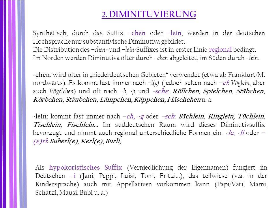 2. DIMINITUVIERUNG Synthetisch, durch das Suffix –chen oder –lein, werden in der deutschen Hochsprache nur substantivische Diminutiva gebildet.