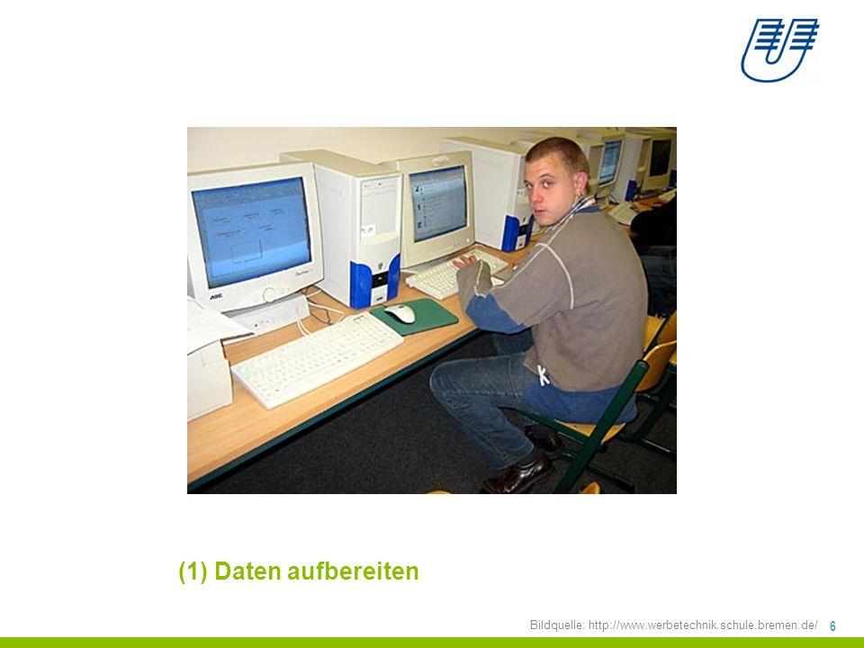 (1) Daten aufbereiten Bildquelle: http://www.werbetechnik.schule.bremen.de/