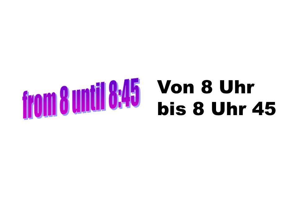 Von 8 Uhr bis 8 Uhr 45 from 8 until 8:45