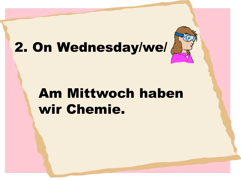 2. On Wednesday/we/ Am Mittwoch haben wir Chemie.