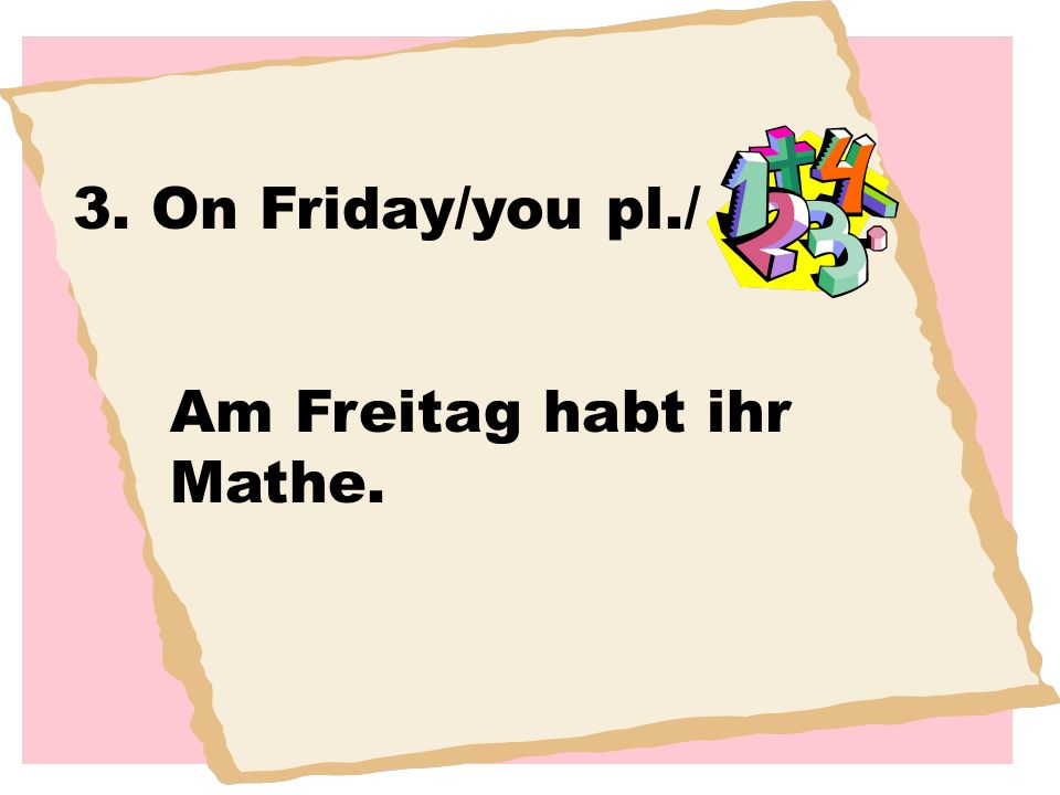 3. On Friday/you pl./ Am Freitag habt ihr Mathe.