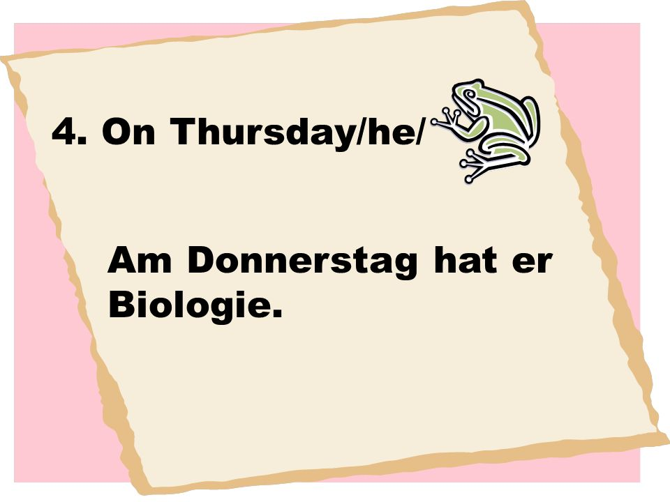 4. On Thursday/he/ Am Donnerstag hat er Biologie.