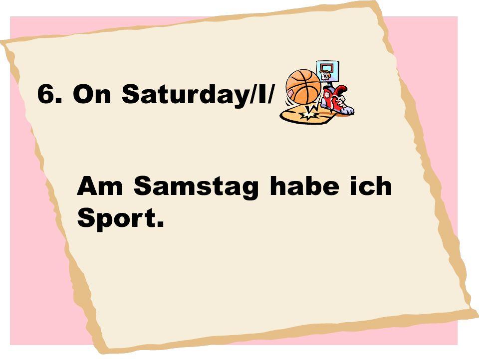 6. On Saturday/I/ Am Samstag habe ich Sport.