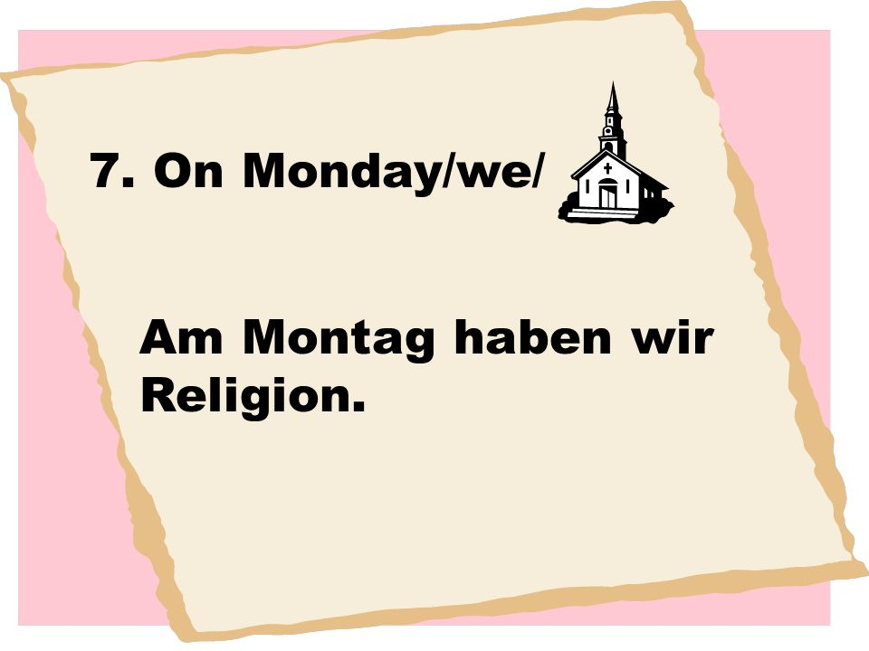 7. On Monday/we/ Am Montag haben wir Religion.